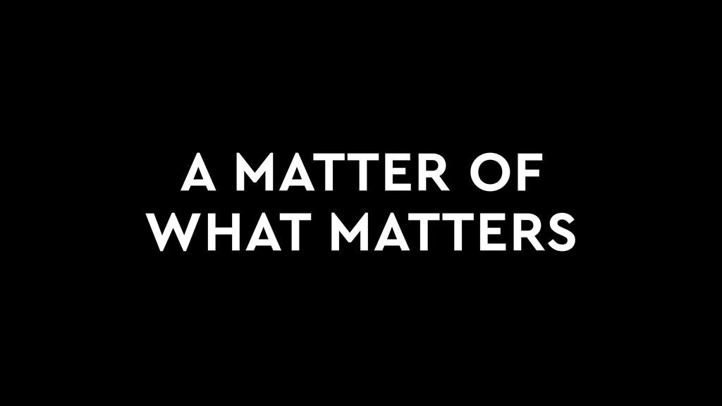 A MATTER OF WHAT MATTERS