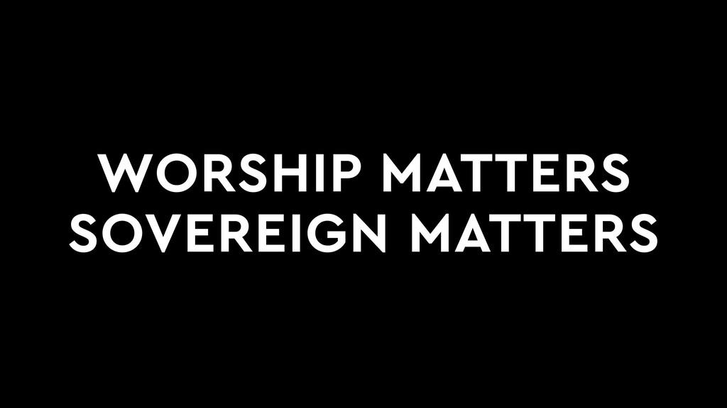 WORSHIP MATTERS SOVEREIGN MATTERS