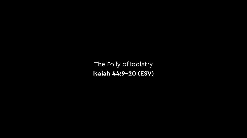 The Folly of Idolatry Isaiah 44:9–20 (ESV)