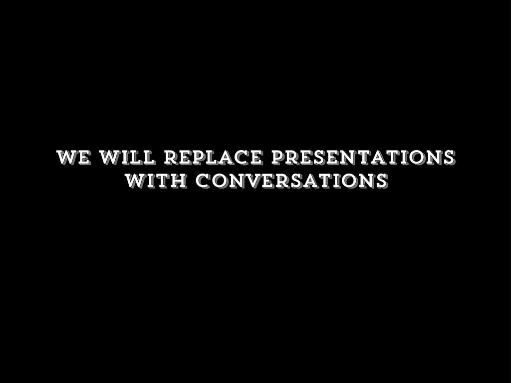 We will replace presentations with conversations