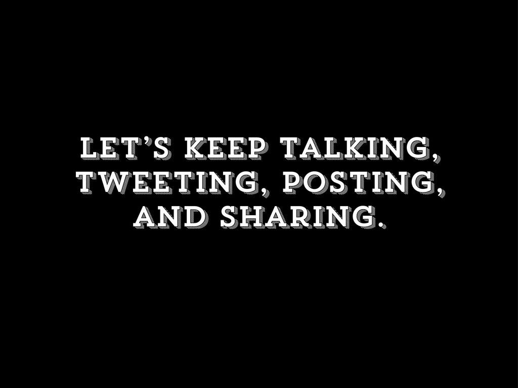 Let's keep talking, tweeting, posting, and shar...
