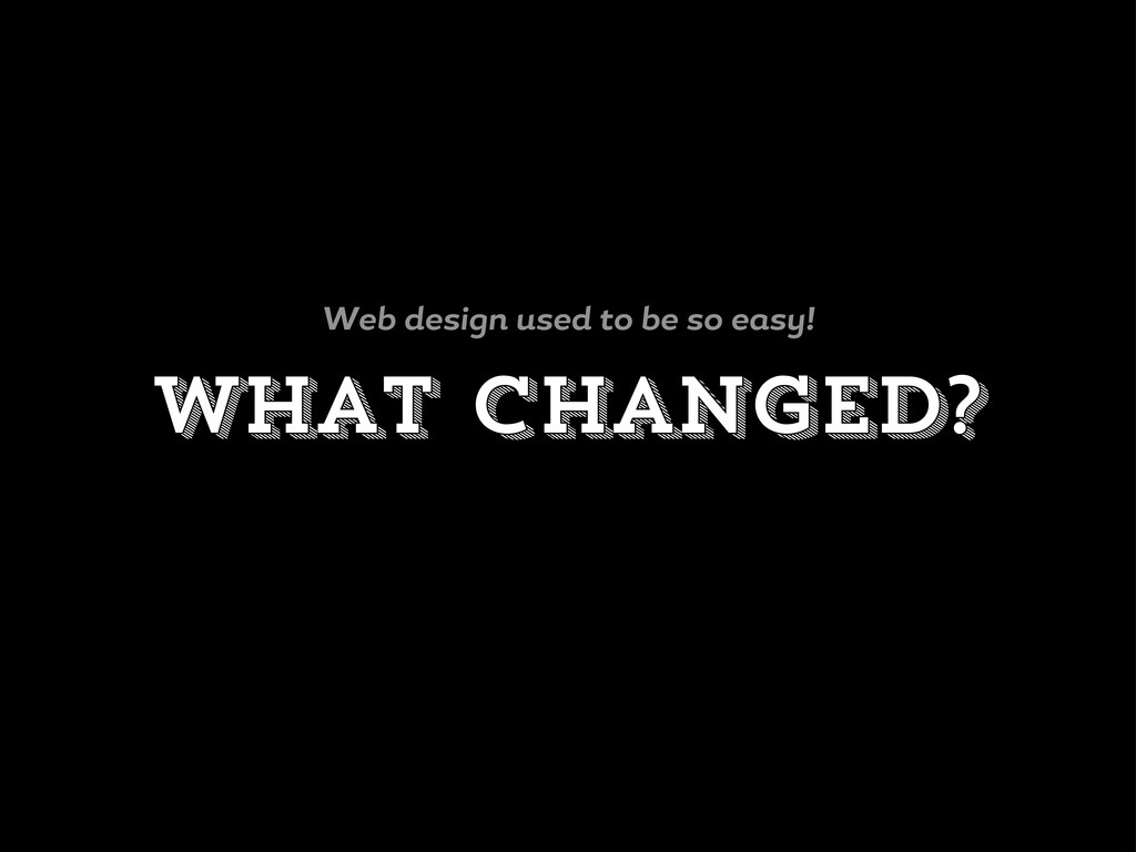What changed? Web desi n used to be so e s !