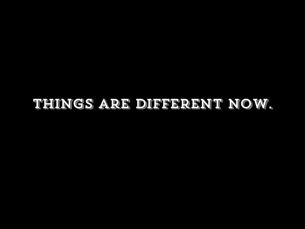 Things are different now.