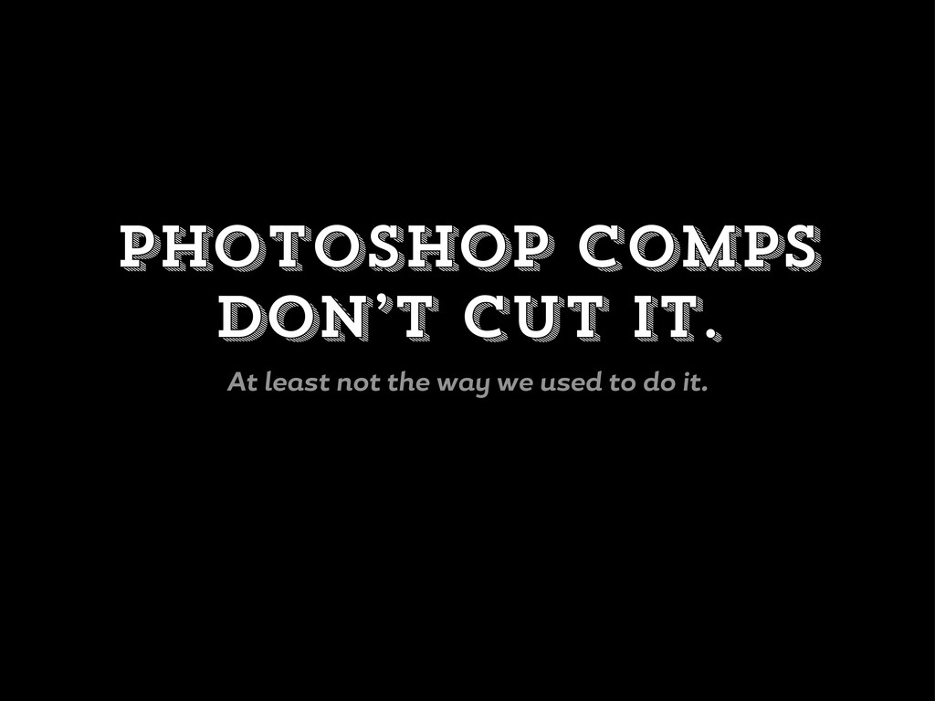 Photoshop comps don't cut it. At le st not the ...