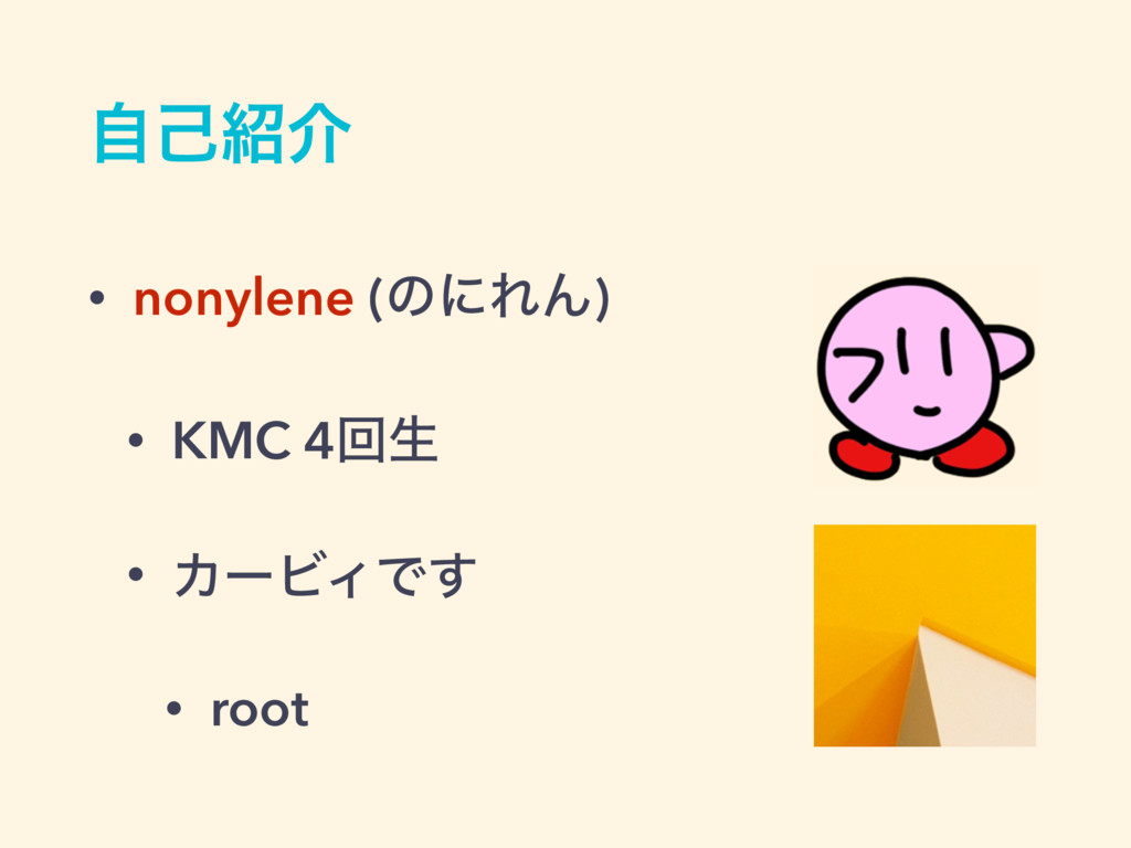 ࣗݾ঺հ • nonylene (ͷʹΕΜ) • KMC 4ճੜ • ΧʔϏΟͰ͢ • root