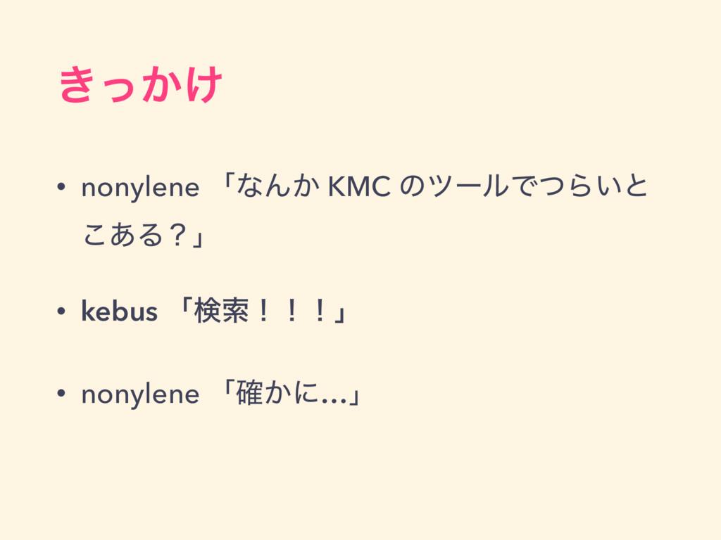 ͖͔͚ͬ • nonylene ʮͳΜ͔ KMC ͷπʔϧͰͭΒ͍ͱ ͋͜Δʁʯ • kebu...