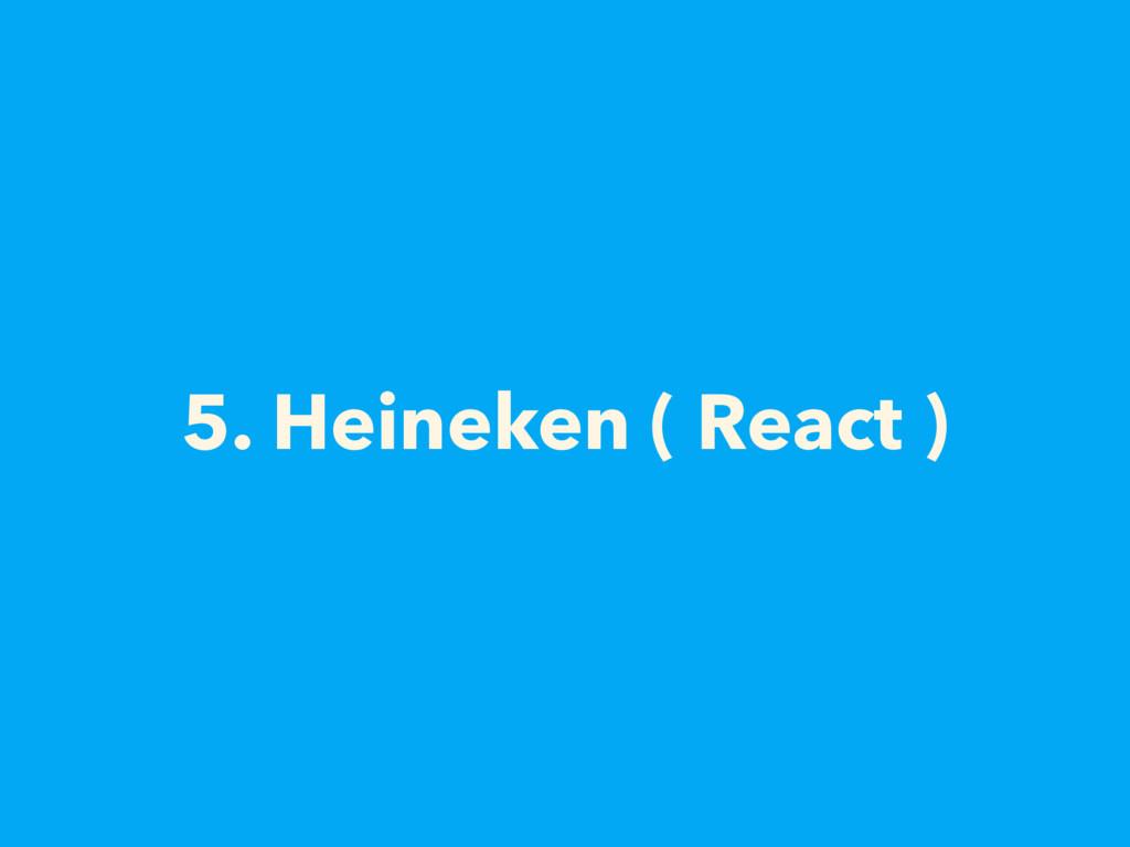 5. Heineken ( React )