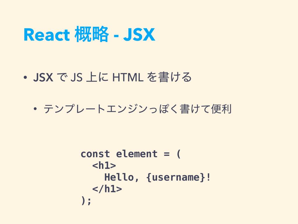 React ུ֓ - JSX • JSX Ͱ JS ্ʹ HTML Λॻ͚Δ • ςϯϓϨʔτ...