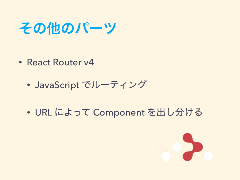 ͦͷଞͷύʔπ • React Router v4 • JavaScript ͰϧʔςΟϯά ...