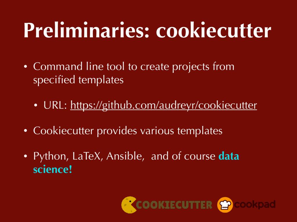 Preliminaries: cookiecutter • Command line tool...