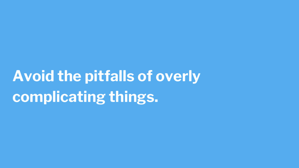 Avoid the pitfalls of overly complicating thing...