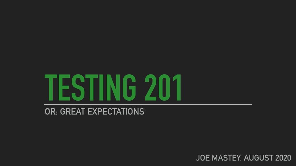 TESTING 201 OR: GREAT EXPECTATIONS JOE MASTEY, ...