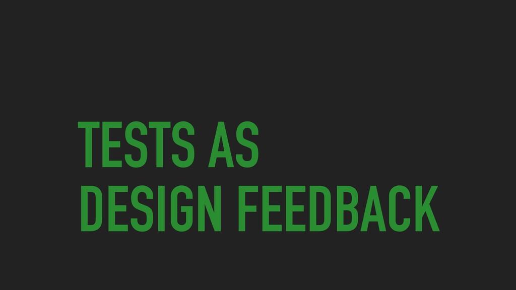 TESTS AS DESIGN FEEDBACK