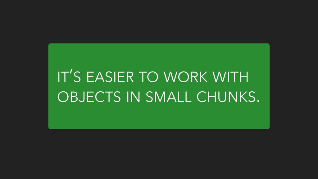 IT'S EASIER TO WORK WITH OBJECTS IN SMALL CHUNK...