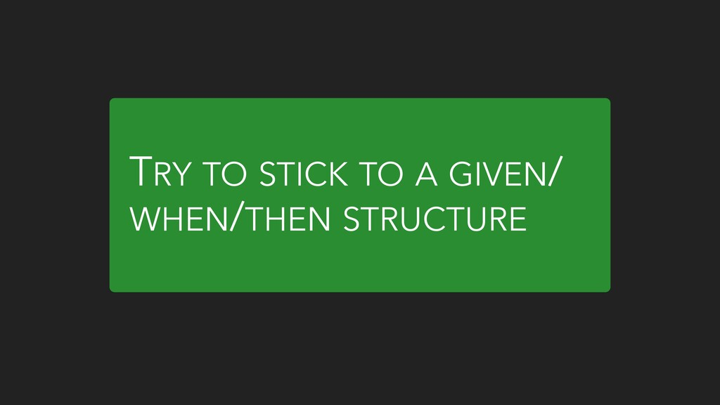 TRY TO STICK TO A GIVEN/ WHEN/THEN STRUCTURE