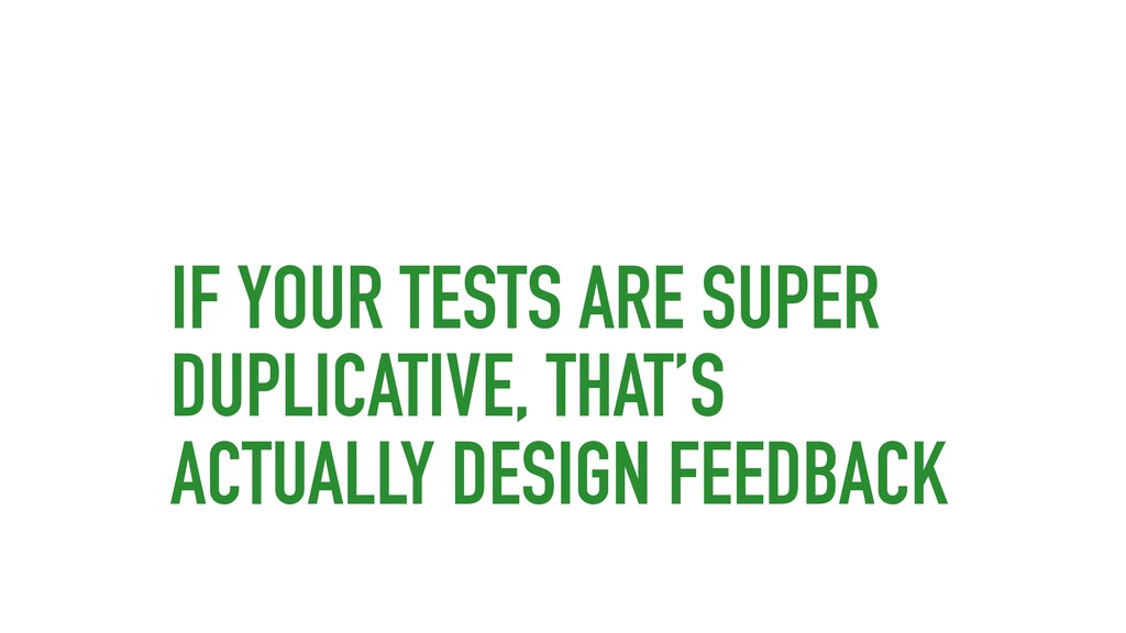 IF YOUR TESTS ARE SUPER DUPLICATIVE, THAT'S ACT...