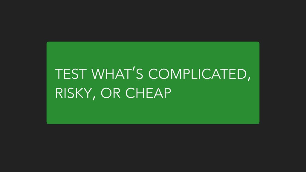 TEST WHAT'S COMPLICATED, RISKY, OR CHEAP