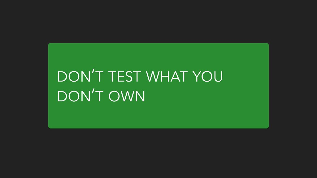DON'T TEST WHAT YOU DON'T OWN
