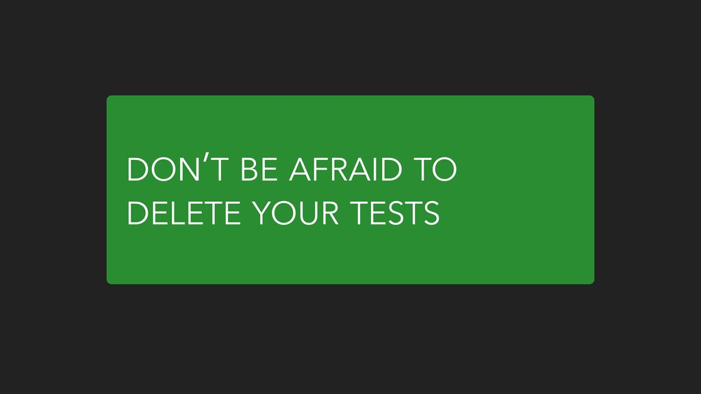 DON'T BE AFRAID TO DELETE YOUR TESTS
