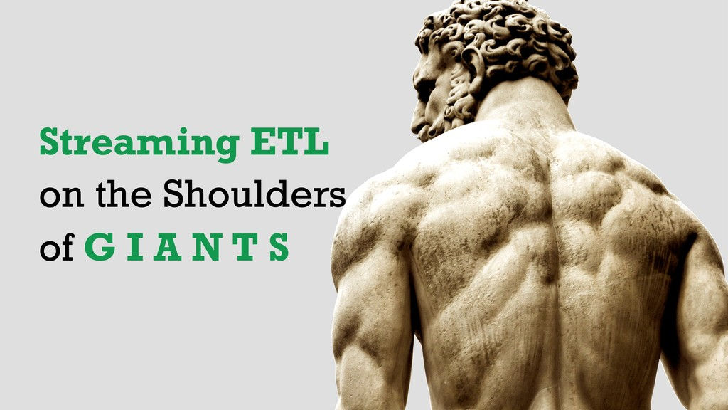 Streaming ETL on the Shoulders of G I A N T S