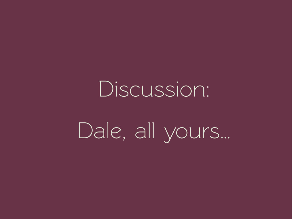 Discussion: Dale, all yours…