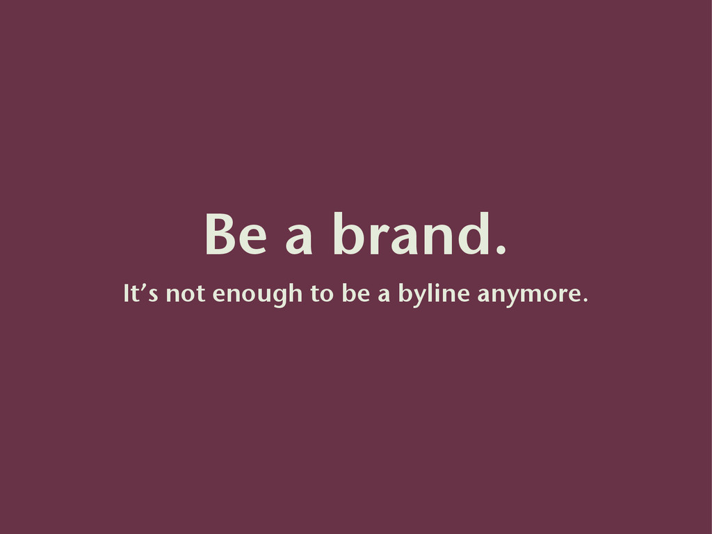 Be a brand. It's not enough to be a byline anym...