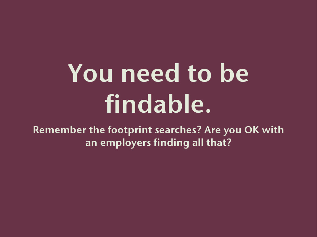 You need to be findable. Remember the footprint...