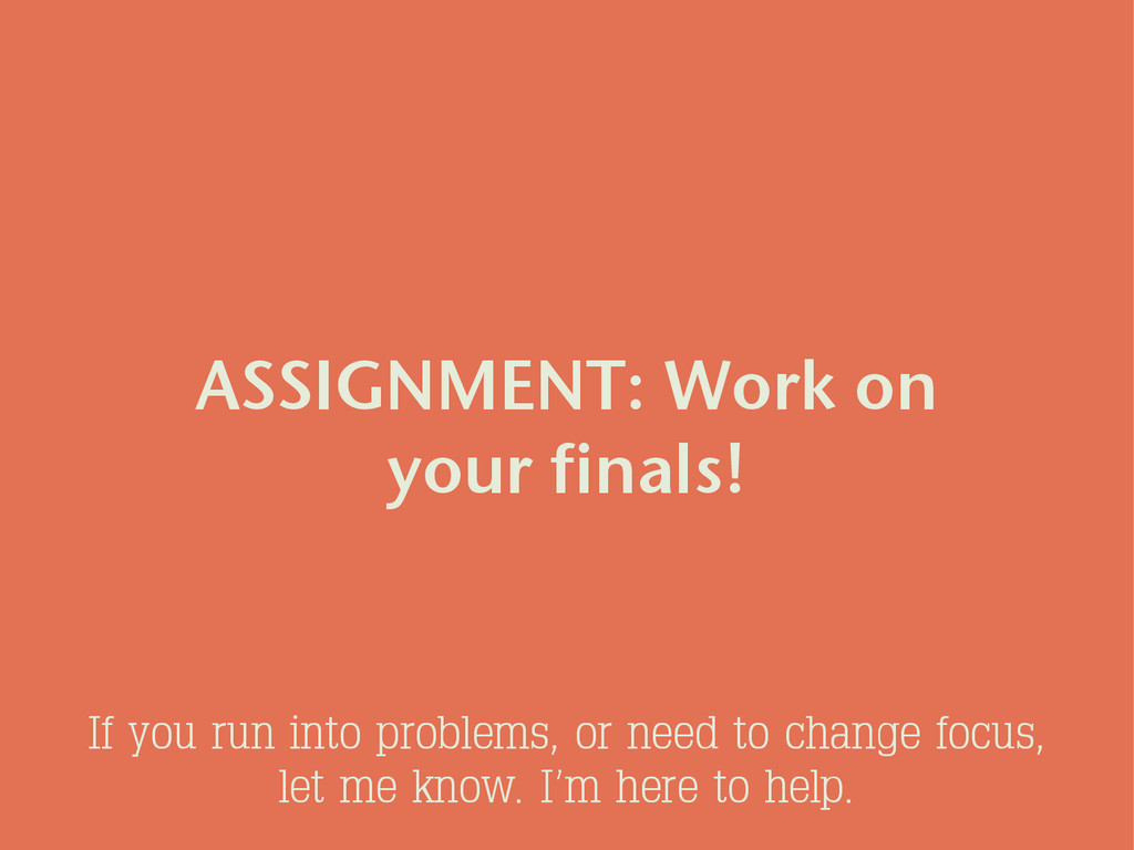 ASSIGNMENT: Work on your finals! If you run int...