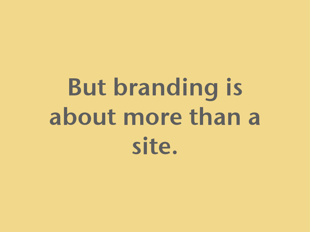 But branding is about more than a site.