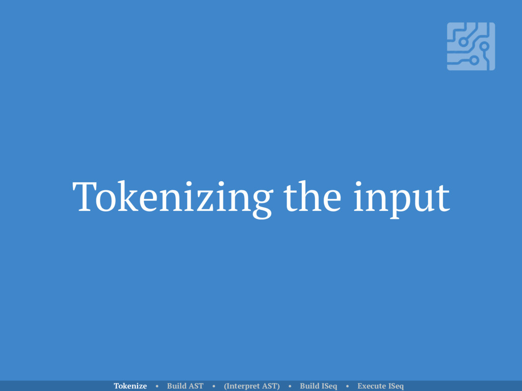 Tokenizing the input Tokenize • Build AST • (In...