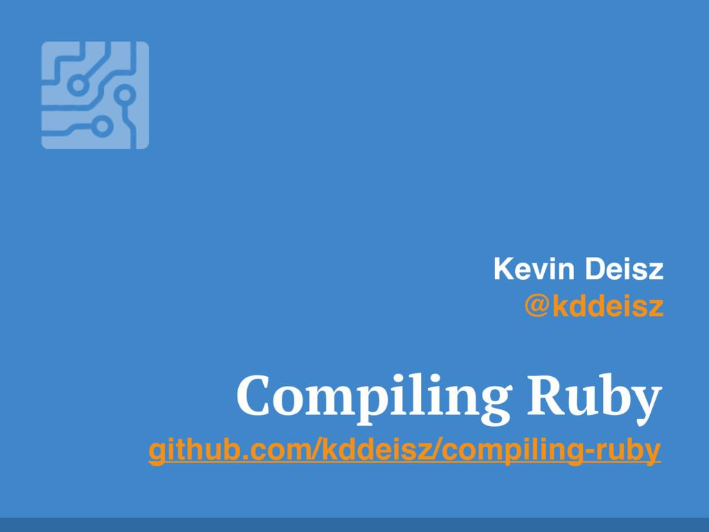 Compiling Ruby github.com/kddeisz/compiling-rub...