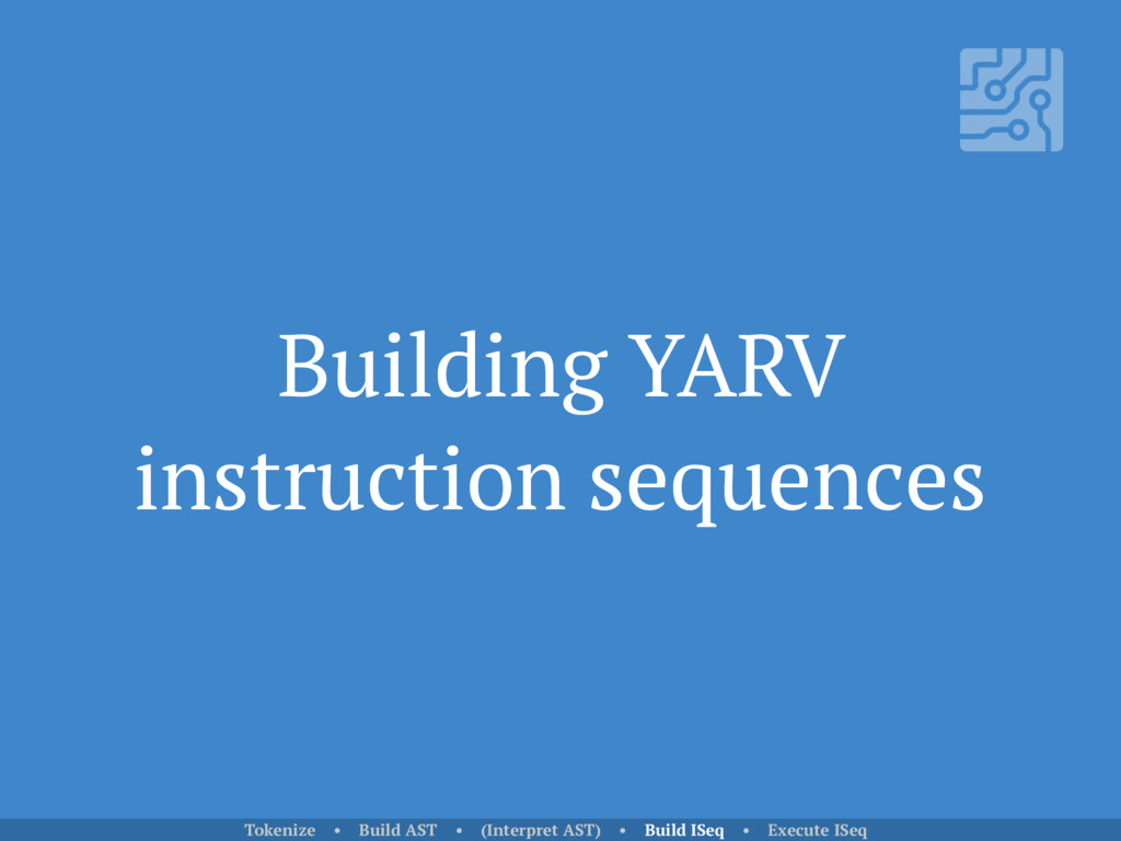 Building YARV instruction sequences Tokenize • ...