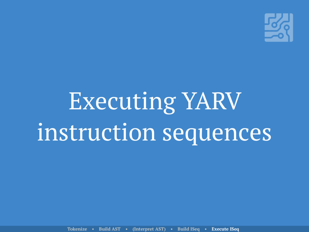 Executing YARV instruction sequences Tokenize •...