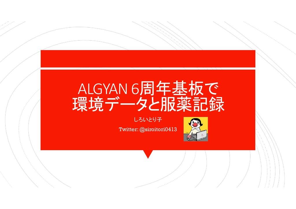 ALGYAN 6周年基板で 環境データと服薬記録 しろいとり子 Twitter: @siroi...