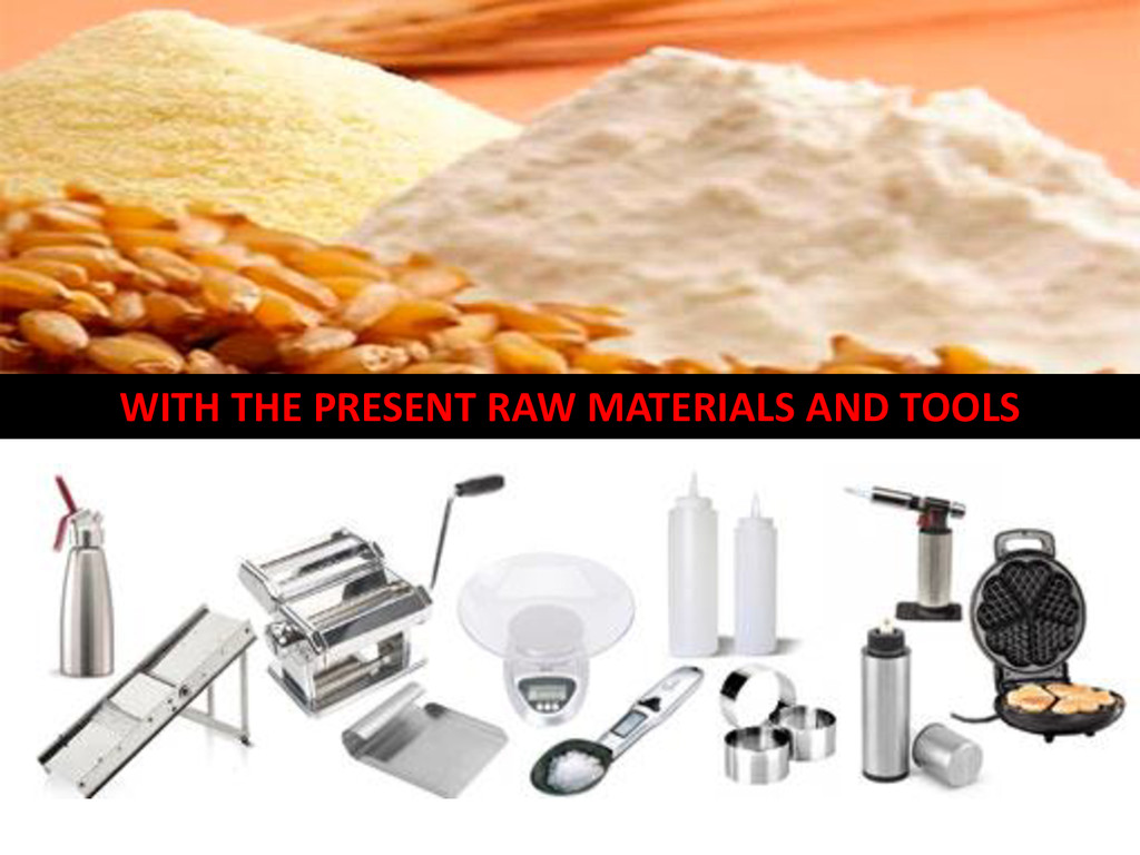 WITH THE PRESENT RAW MATERIALS AND TOOLS