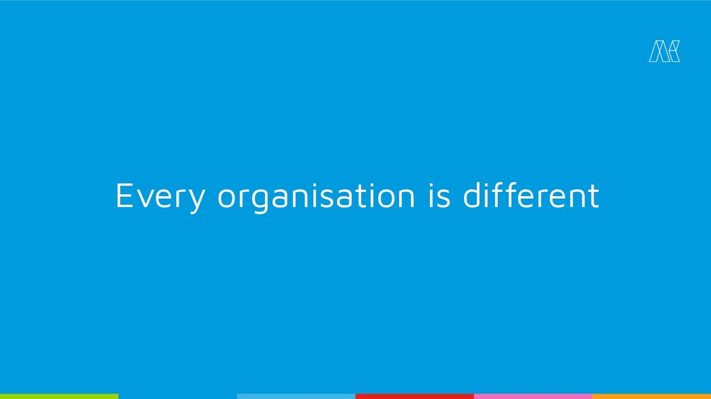 Every organisation is different