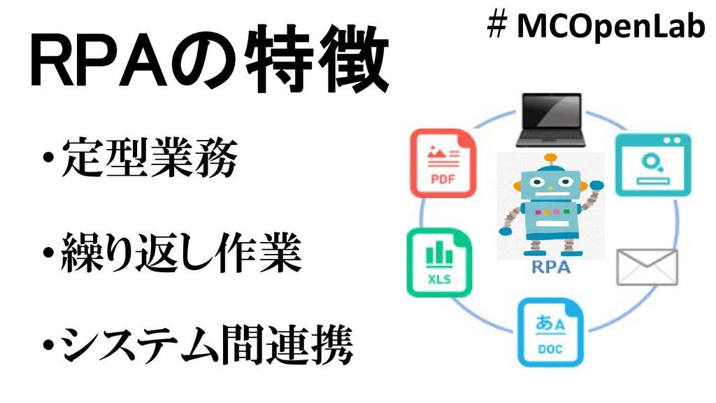 RPAの特徴 ・繰り返し作業 ・システム間連携 ・定型業務 #MCOpenLab
