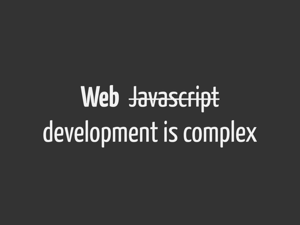 Web Javascript development is complex