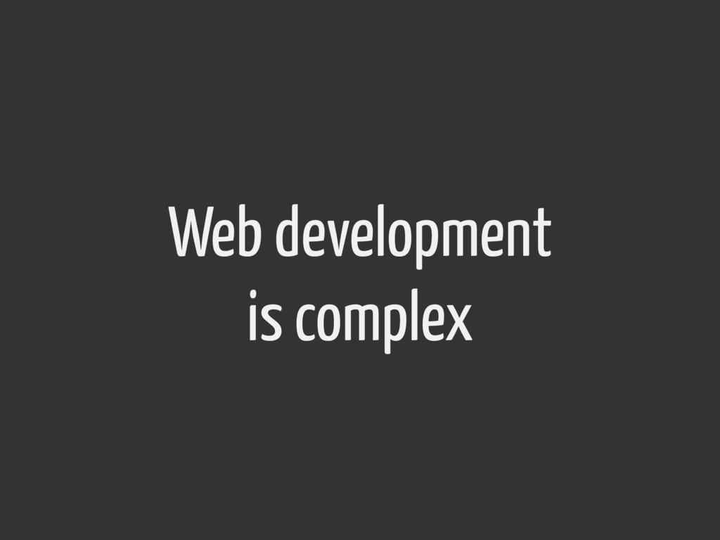 Web development is complex