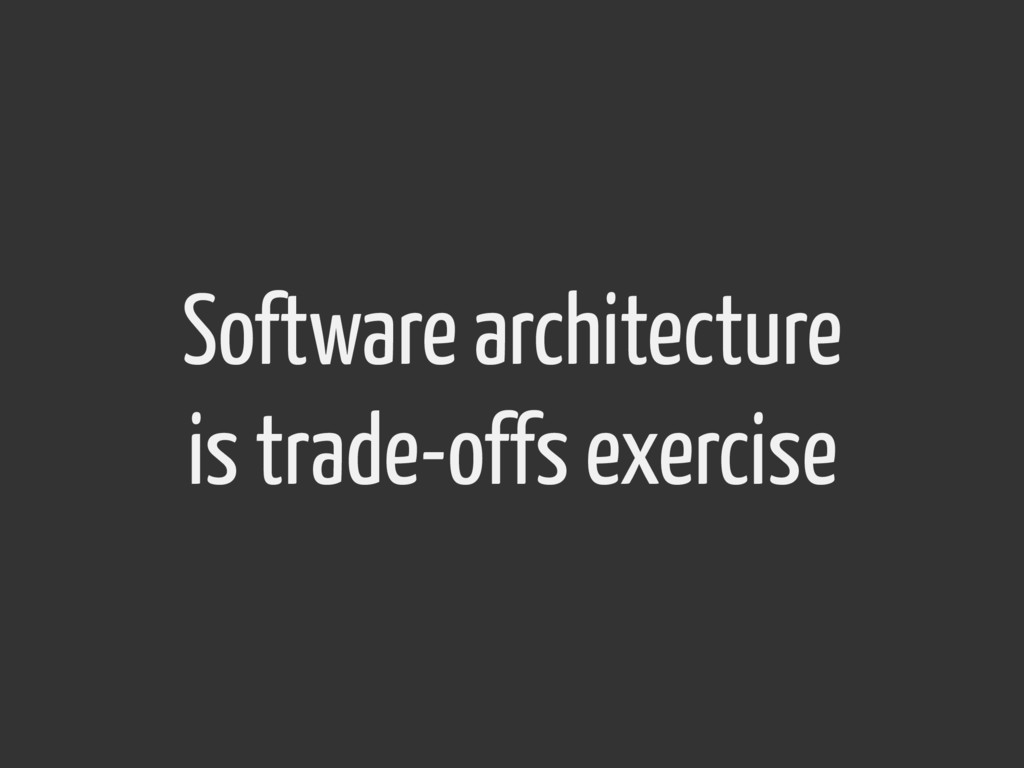 Software architecture is trade-offs exercise
