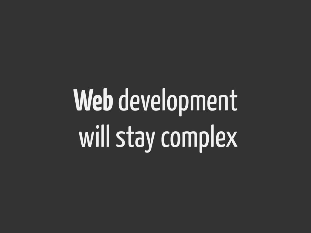 Web development will stay complex