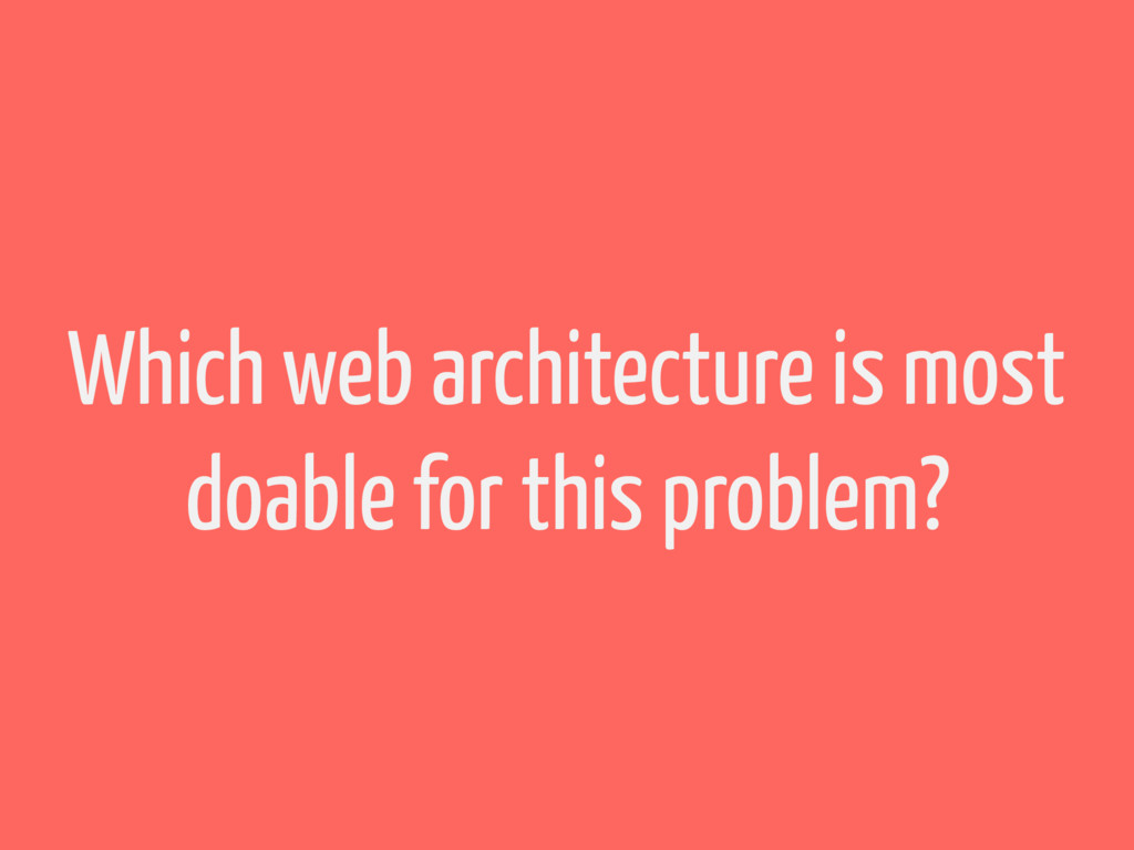 Which web architecture is most doable for this ...