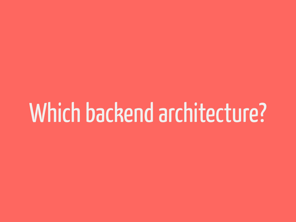Which backend architecture?
