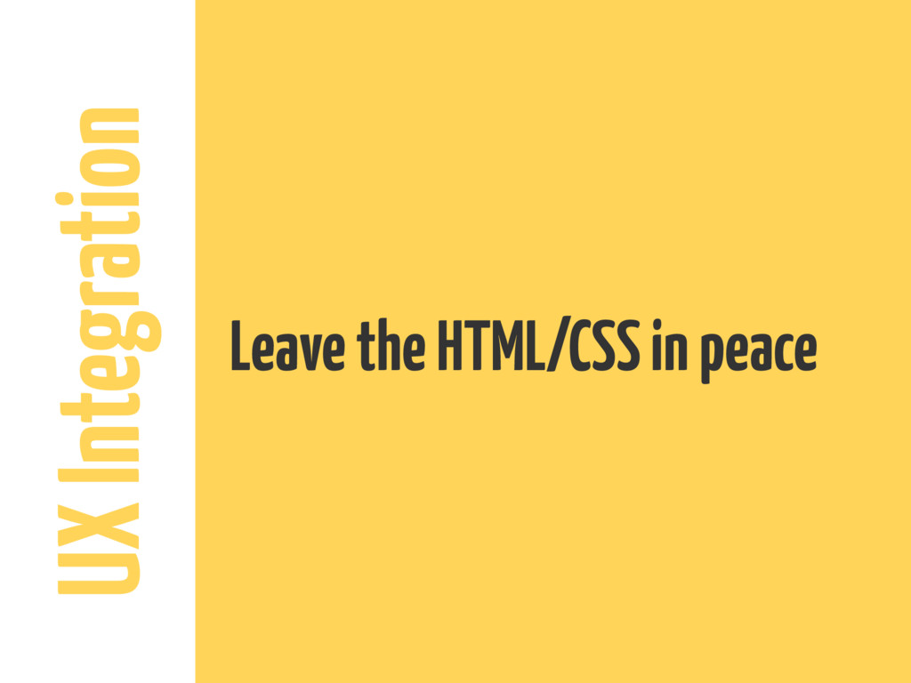 UX Integration Leave the HTML/CSS in peace