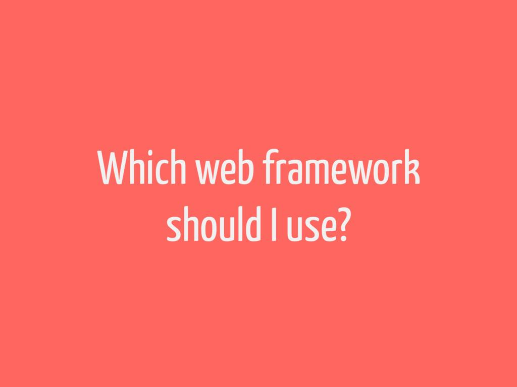 Which web framework should I use?