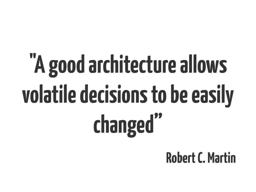 """A good architecture allows volatile decisions ..."
