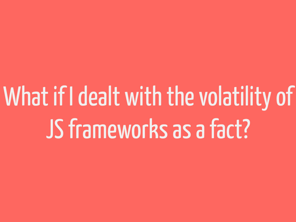 What if I dealt with the volatility of JS frame...