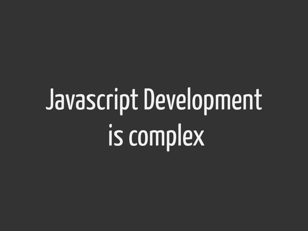 Javascript Development is complex