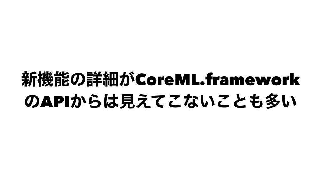 ৽ػͷৄࡉ͕CoreML.framework ͷAPI͔Βݟ͑ͯ͜ͳ͍͜ͱଟ͍