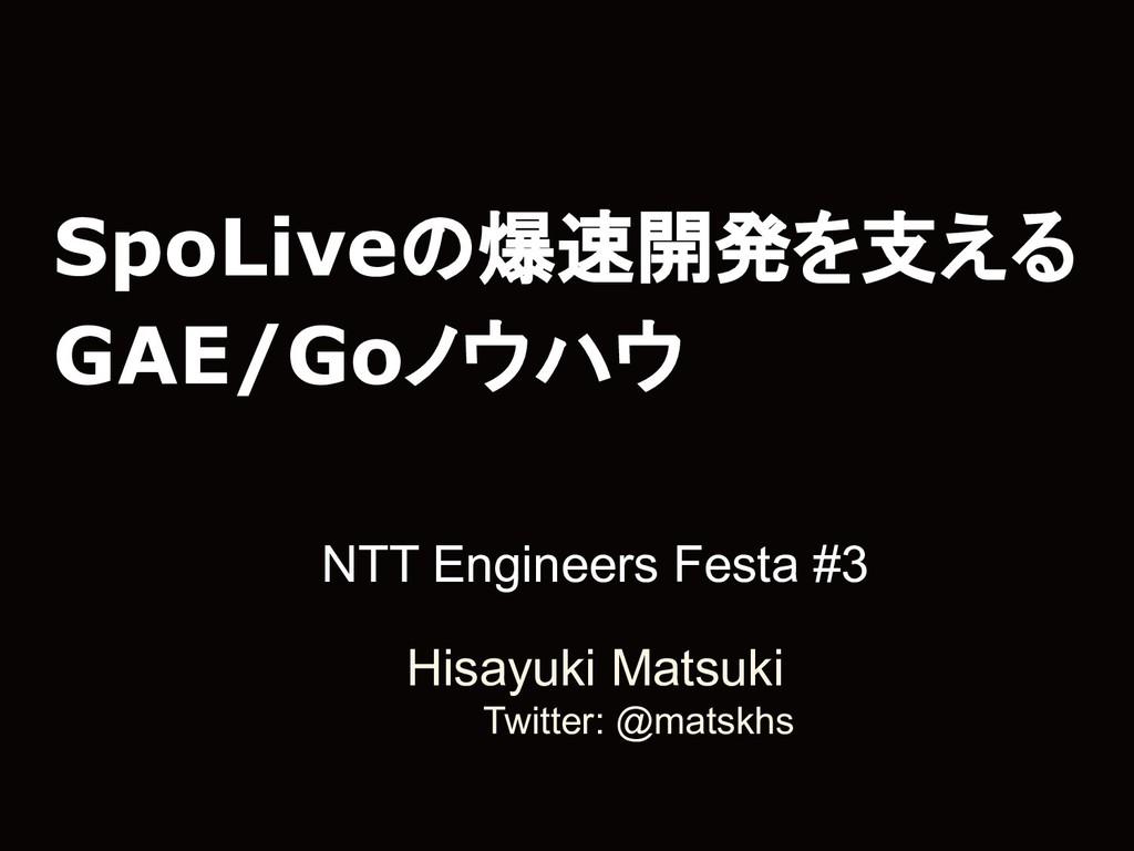 SpoLiveの爆速開発を支える GAE/Goノウハウ NTT Engineers Festa...